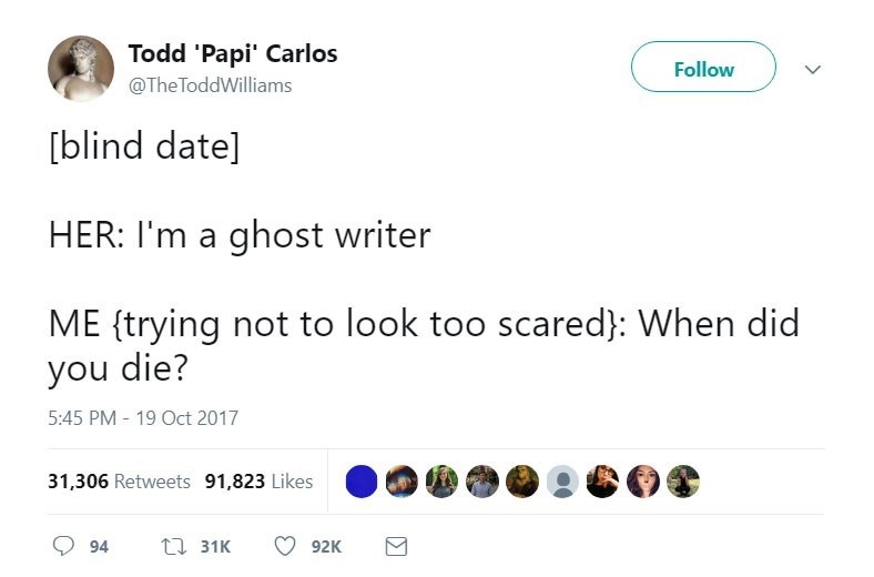 Text - Todd 'Papi' Carlos @The ToddWilliams Follow blind date] HER: I'm a ghost writer ME trying not to look too scared}: When did you die? 5:45 PM - 19 Oct 2017 31,306 Retweets 91,823 Likes ti31K 94 92K