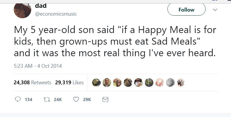 """Text - dad Follow @economicsmusic My 5 year-old son said """"if a Happy Meal is for kids, then grown-ups must eat Sad Meals"""" and it was the most real thing I've ever heard. 5:23 AM - 4 Oct 2014 24,308 Retweets 29,319 Likes 134 t24K 29K"""