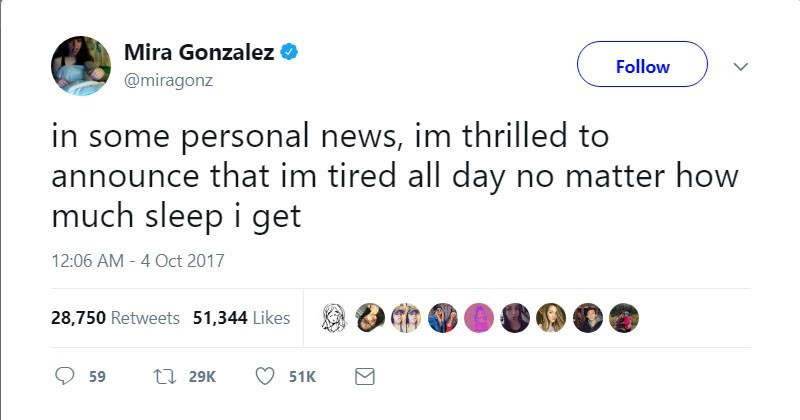 Text - Mira Gonzalez Follow @miragonz in some personal news, im thrilled to announce that im tired all day no matter how much sleep i get 12:06 AM - 4 Oct 2017 28,750 Retweets 51,344 Likes ti 29K 59 51K > Σ