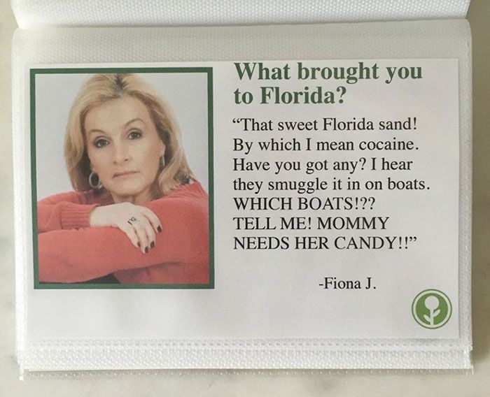 """Text - What brought you to Florida? """"That sweet Florida sand! By which I mean cocaine. Have you got any? I hear they smuggle it in on boats. WHICH BOATS!?? TELL ME! MOMMY NEEDS HER CANDY!!"""" -Fiona J."""