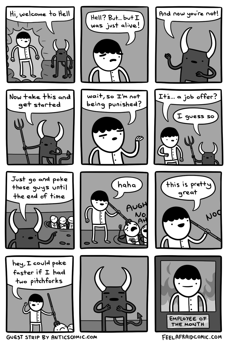 Cartoon - Hi, welcome to Hell And now you're not! Hell? Bu... butI was just alive! Now take this and wait, so I'm not It's... a job offer? get started being punished? I guess so Just go and poke those guys until the end of time haha this is pretty great AUGH No AK Nog hey, I could poke faster if I had two pitchforks EMPLOYEE OF THE MONTH GUEST STRIP By ANTICSCOMIC.COM FEELAFRAIDCOMIC.COM JË O