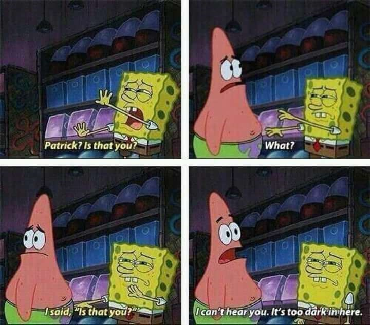 """meme - Cartoon - Patrick7 Is that you? What? Isaid, """"Is that you? Ocan't hear you. It's too dark inhere"""