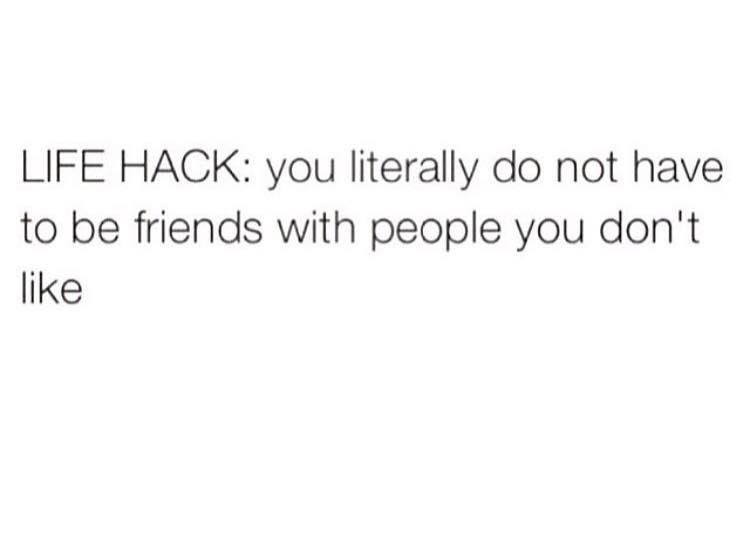 LIFE HACK: you literally do not have to be friends with people you don't like