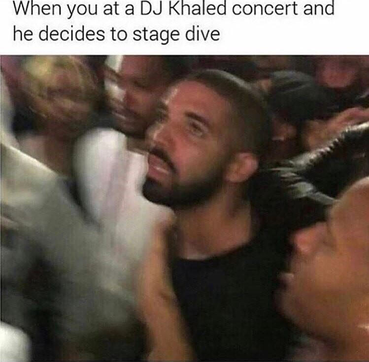 meme - Photo caption - When you at a DJ Khaled concert and he decides to stage dive