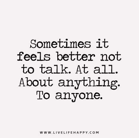 Sometimes it feels better not to talk. At all. About anything. To anyone www.LIVELIFEHAPPY.COM