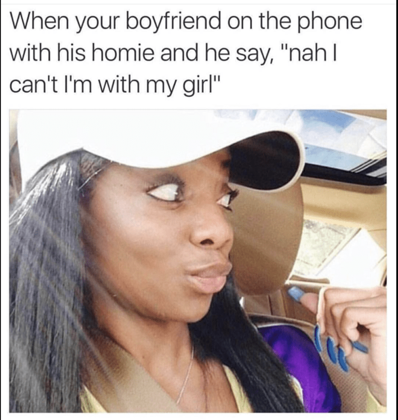 """meme - Face - When your boyfriend on the phone with his homie and he say, """"nahI can't I'm with my girl"""""""