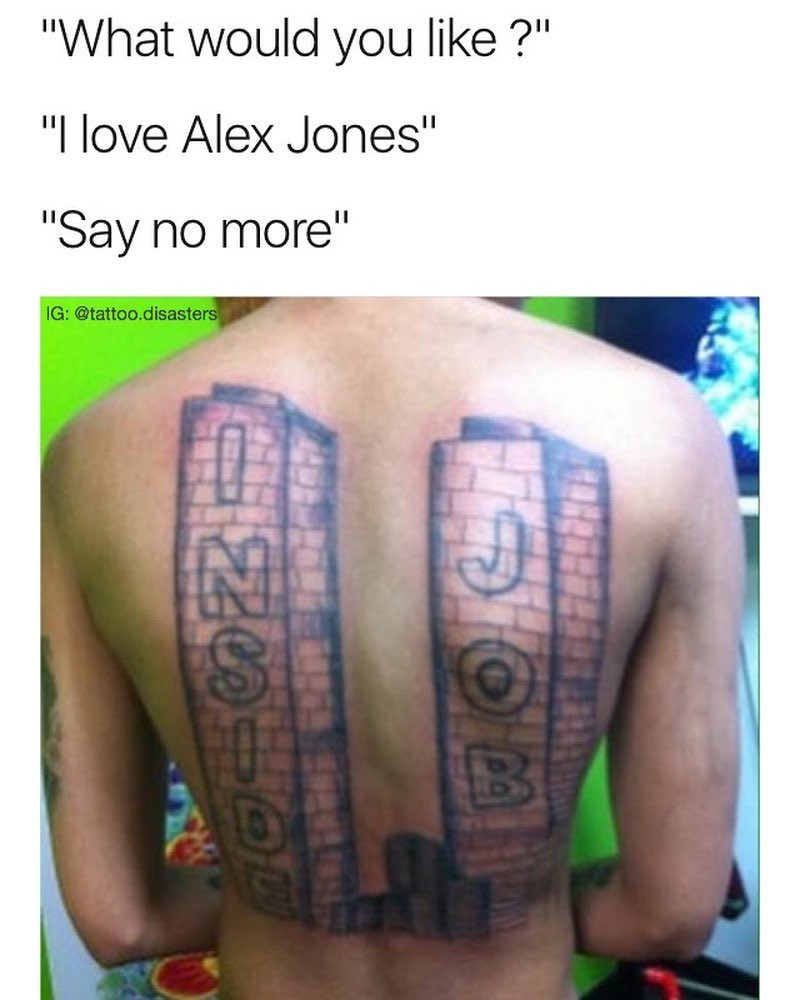 """Tattoo - """"What would you like?"""" """"I love Alex Jones"""" """"Say no more"""" IG: @tattoo.disasters"""