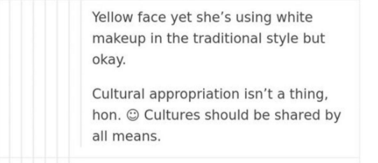 Text - Yellow face yet she's using white makeup in the traditional style but okay. Cultural appropriation isn't a thing, hon. Cultures should be shared by all means.