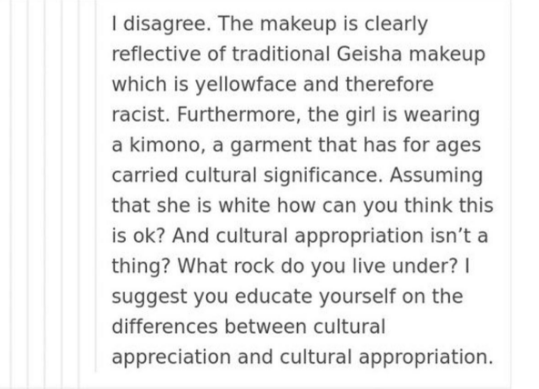 Text - I disagree. The makeup is clearly reflective of traditional Geisha makeup which is yellowface and therefore racist. Furthermore, the girl is wearing a kimono, a garment that has for ages carried cultural significance. Assuming that she is white how can you think this is ok? And cultural appropriation isn't a thing? What rock do you live under? suggest you educate yourself on the differences between cultural appreciation and cultural appropriation