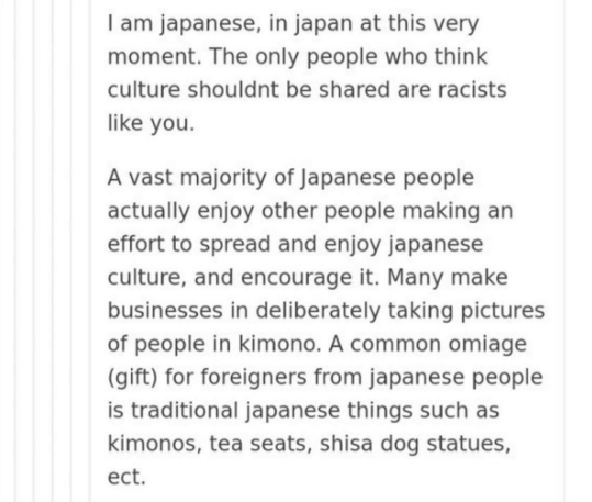 Text - I am japanese, in japan at this very moment. The only people who think culture shouldnt be shared are racists like you. A vast majority of Japanese people actually enjoy other people making an effort to spread and enjoy japanese culture, and encourage it. Many make businesses in deliberately taking pictures of people in kimono. A common omiage (gift) for foreigners from japanese people is traditional japanese things such as kimonos, tea seats, shisa dog statues, ect.