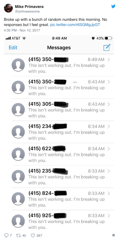 Text - Mike Primavera @primawesome Broke up with a bunch of random numbers this morning. No responses but I feel great. pic.twitter.com/r6SGMgJpGT 4:35 PM - Nov 10, 2017 l AT&T 43% 8:49 AM Edit Messages (415) 350- This isn't working out. I'm breaking up with you. 8:49 AM (415) 350- This isn't working out. I'm breaking up with you. 8:43 AM 8:43 AM (415) 305-8824 This isn't working out. I'm breaking up with you. 8:34 AM (415) 234+ This isn't working out. I'm breaking up with you. (415) 622 This is