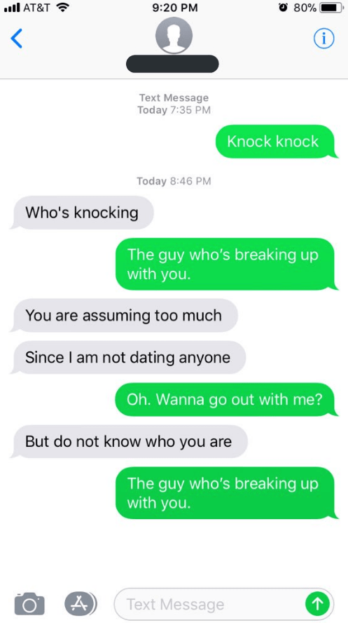 Text - l AT&T O 80% 9:20 PM i Text Message Today 7:35 PM Knock knock Today 8:46 PM Who's knocking The guy who's breaking up with you. You are assuming too much Since I am not dating anyone Oh. Wanna go out with me? But do not know who you are The guy who's breaking up with you. Text Message
