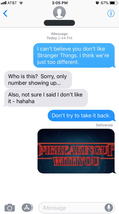 Text - l AT&T 3:05 PM 67% i iMessage Today 2:44 PM I can't believe you don't like Stranger Things. I think we're just too different Who is this? Sorry, only number showing up... Also, not sure I said I don't like it hahaha Don't try to take it back. Delivered IMBREAKINGUP MMAIYOU iMessage