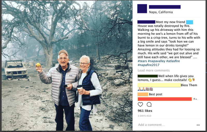 "meme - Text - Napa, California |Meet my new friend House was totally destroyed by fire. Walking up his driveway with him this morning he see's a lemon from off of his burnt to a crisp tree, turns to his wife with a big smile and says ""look hon we can have lemon in our drinks tonight!"" Amazing attitudes they had for loosing so much. His wife said ""we got out alive and still have each other, we are blessed"" .... #tears #napavalley #atlasfire #napafire2017 Load more comments Well when life gives yo"