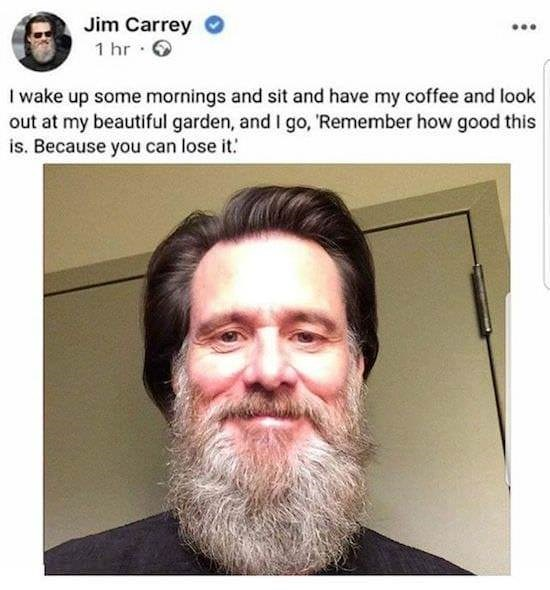 meme - Facial hair - Jim Carrey 1 hr I wake up some mornings and sit and have my coffee and look out at my beautiful garden, and I go, 'Remember how good this is. Because you can lose it