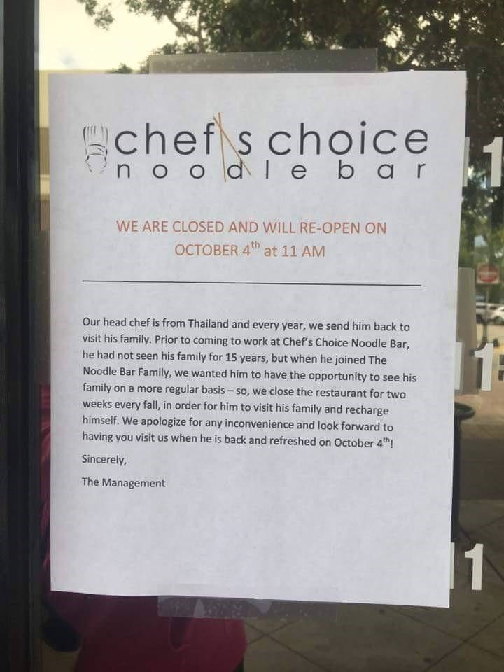 meme - Text - chef s choice 1 no o dl ebar WE ARE CLOSED AND WILL RE-OPEN ON OCTOBER 4th at 11 AM Our head chef is from Thailand and every year, we send him back to visit his family. Prior to coming to work at Chef's Choice Noodle Bar, he had not seen his family for 15 years, but when he joined The Noodle Bar Family, we wanted him to have the opportunity to see his family on a more regular basis-so, we close the restaurant for two weeks every fall, in order for him to visit his family and rechar