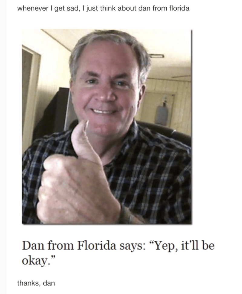 "meme - Facial expression - whenever I get sad, I just think about dan from florida Dan from Florida says: ""Yep, it'll be okay."" thanks, dan"