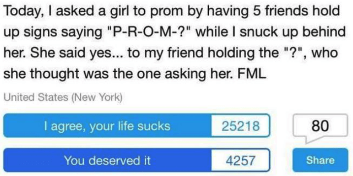 """Text - Today, I asked a girl to prom by having 5 friends hold up signs saying """"P-R-O-M-?"""" while I snuck up behind her. She said yes... to my friend holding the """"?"""", who she thought was the one asking her. FML United States (New York) I agree, your life sucks 80 25218 4257 You deserved it Share"""