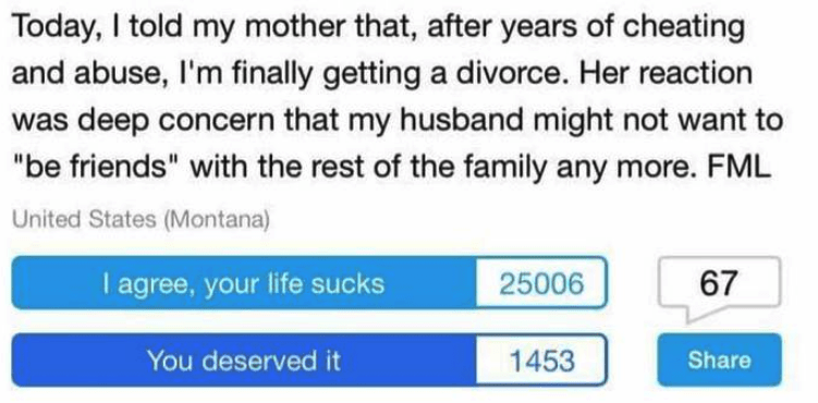"""Text - Today, I told my mother that, after years of cheating and abuse, I'm finally getting a divorce. Her reaction was deep concern that my husband might not want to """"be friends"""" with the rest of the family any more. FML United States (Montana) I agree, your life sucks 67 25006 You deserved it 1453 Share"""