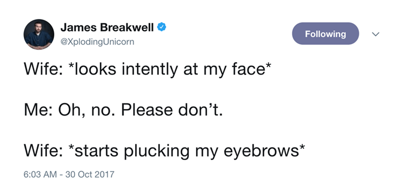 Text - James Breakwell Following @XplodingUnicorn Wife: *looks intently at my face* Me: Oh, no. Please don't. Wife: *starts plucking my eyebrows* 6:03 AM 30 Oct 2017