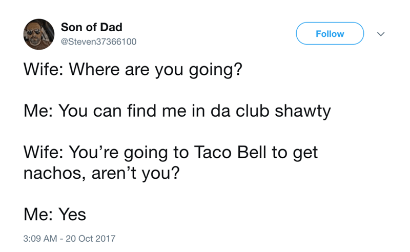 Text - Son of Dad Follow @Steven373661 00 Wife: Where are you going? Me: You can find me in da club shawty Wife: You're going to Taco Bell to get nachos, aren't you? Me: Yes 3:09 AM 20 Oct 2017