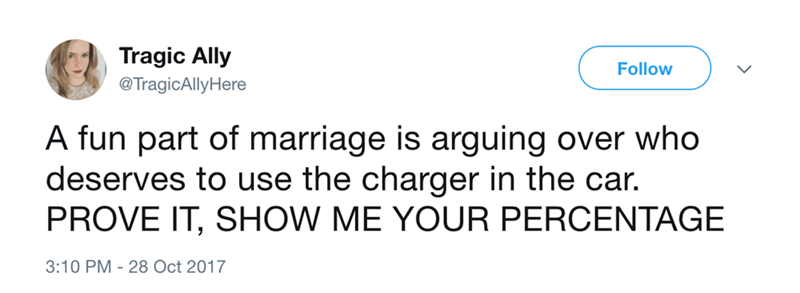 Text - Tragic Ally Follow @TragicAllyHere A fun part of marriage is arguing over who deserves to use the charger in the car. PROVE IT, SHOW ME YOUR PERCENTAGE 3:10 PM 28 Oct 2017
