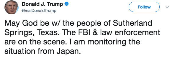 Text - Donald J. Trump Follow @realDonaldTrump May God be w/the people of Sutherland Springs, Texas. The FBI & law enforcement are on the scene. I am monitoring the situation from Japan.