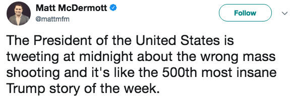 Text - Matt McDermott Follow @mattmfm The President of the United States is tweeting at midnight about the wrong mass shooting and it's like the 500th most insane Trump story of the week.