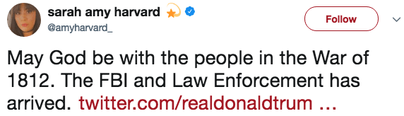 Text - sarah amy harvard Follow @amyharvard_ May God be with the people in the War of 1812. The FBI and Law Enforcement has arrived. twitter.com/realdonaldtrum ..