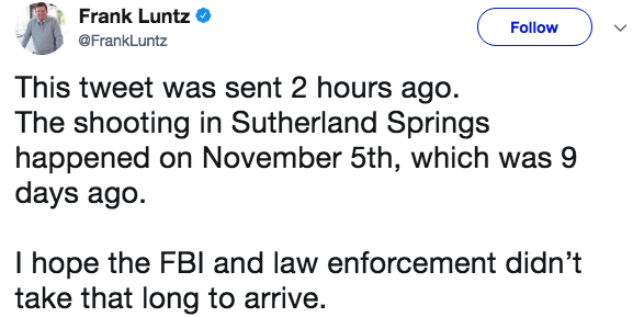 Text - Frank Luntz Follow @FrankLuntz This tweet was sent 2 hours ago. The shooting in Sutherland Springs happened on November 5th, which was 9 days ago I hope the FBI and law enforcement didn't take that long to arrive.