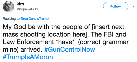 Text - kim Follow @hopewell711 Replying to@realDonaldTrump My God be with the people of [insert next mass shooting location here]. The FBI and Law Enforcement *have* (correct grammar mine) arrived. #GunControlNow #TrumplsAMoron