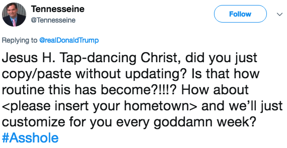 Text - Tennesseine Follow @Tennesseine Replying to @realDonaldTrump Jesus H. Tap-dancing Christ, did you just copy/paste without updating? Is that how routine this has become?!!!? How about <please insert your hometown> and we'll just customize for you every goddamn week? #Asshole
