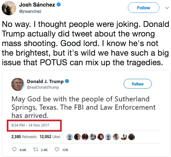 Text - Josh Sánchez Follow @jnsanchez No way. I thought people were joking. Donald Trump actually did tweet about the wrong mass shooting. Good lord. I know he's not the brightest, but it's wild we have such a big issue that POTUS can mix up the tragedies. Donald J. Trump @realDonaldTrump Follow May God be with the people of Sutherland Springs, Texas. The FBI and Law Enforcement has arrived. 8:34 PM-14 Nov 2017 2,385 Retweets 12,052 Likes 12K t 2.4K 4.6K