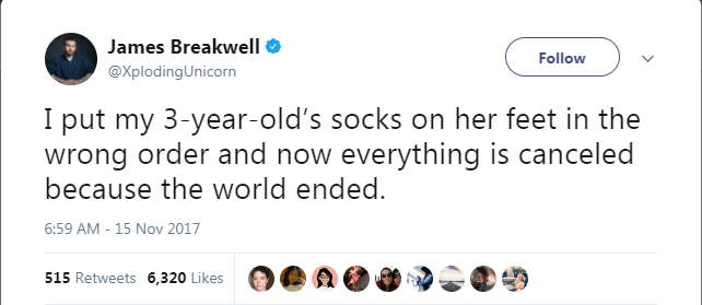 Text - James Breakwell Follow @XplodingUnicorn I put my 3-year-old's socks on her feet in the wrong order and now everything is canceled because the world ended. 6:59 AM -15 Nov 2017 515 Retweets 6,320 Likes