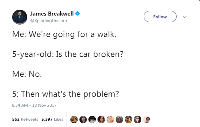 Text - James Breakwell Follow @XplodingUnicorn Me: We're going for a walk. 5-year-old: Is the car broken? Me: No 5: Then what's the problem? 8:34 AM -12 Nov 2017 563 Retweets 5,397 Likes
