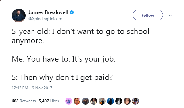 Text - James Breakwell Follow @XplodingUnicorn 5-year-old: I don't want to go to school anymore Me: You have to. It's your job. 5: Then why don't I get paid? 12:42 PM - 9 Nov 2017 683 Retweets 5,407 Likes