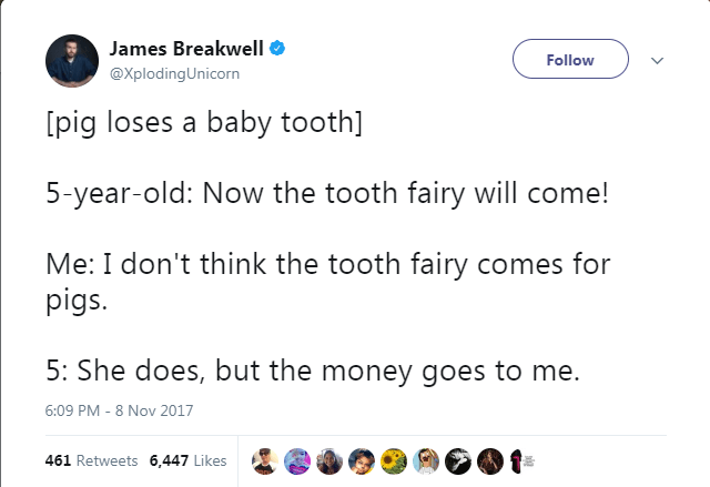 Text - James Breakwell Follow @XplodingUnicorn [pig loses a baby tooth] 5-year-old: Now the tooth fairy will come! Me: I don't think the tooth fairy comes for pigs. 5: She does, but the money goes to me 6:09 PM - 8 Nov 2017 461 Retweets 6,447 Likes