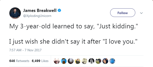 "Text - James Breakwell Follow @XplodingUnicorn My 3-year-old learned to say, ""Just kidding."" I just wish she didn't say it after ""I love you."" 7:57 AM - 7 Nov 2017 646 Retweets 6,499 Likes"