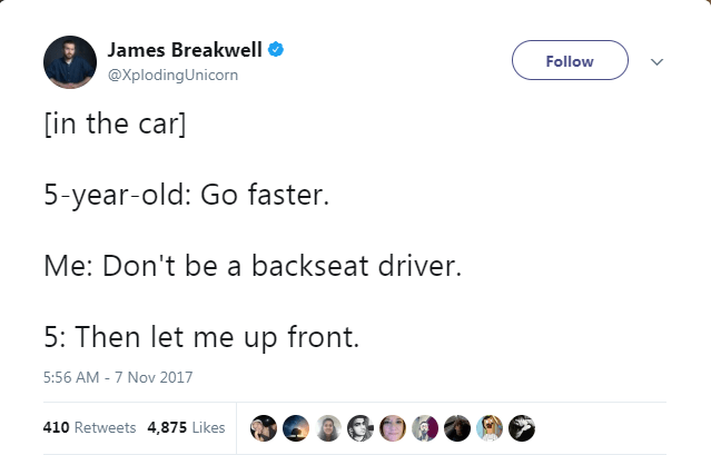 Text - James Breakwell Follow @XplodingUnicorn [in the car] 5-year-old: Go faster. Me: Don't be a backseat driver. 5: Then let me up front. 5:56 AM -7 Nov 2017 410 Retweets 4,875 Likes