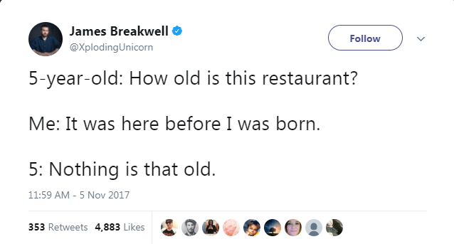Text - James Breakwell Follow @XplodingUnicorn 5-year-old: How old is this restaurant? Me: It was here before I was born 5: Nothing is that old. 11:59 AM - 5 Nov 2017 353 Retweets 4,883 Likes