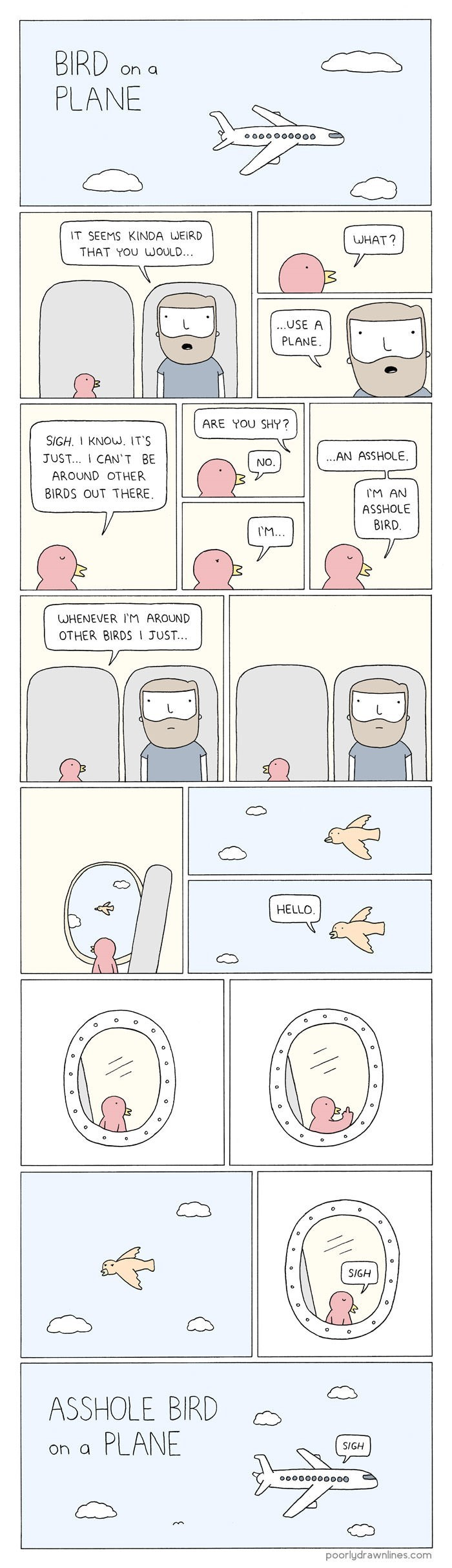 Text - BIRD PLANE on a o ooo00000o IT SEEMS KINDA WEIRD WHAT? THAT YOU WOULD... ...USE A PLANE ARE YOU SHY? SIGH. KNOW. IT'S ...AN ASSHOLE. JUST... ICAN'T BE NO. AROUND OTHER BIRDS OUT THERE. M AN ASSHOLE BIRD M... WHENEVER lM AROUND OTHER BIRDS I JUST.. HELLO SIGH BIRD ASSHOLE on a PLANE SIGH ooo0000O000 poorlydrawnlines.com