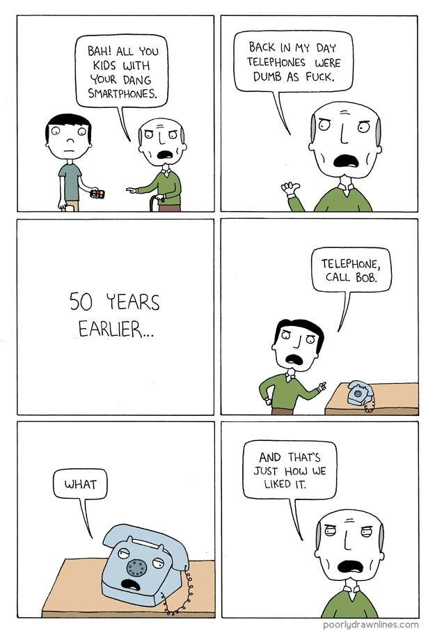 Cartoon - BACK IN MY DAY BAH! ALL YOU KIDS WITH YOUR DANG SMARTPHONES. TELEPHONES WERE DUMB AS FUCK. TELEPHONE, CALL BOB. 50 TEARS EARLIER... AND THATS JUST How WE LIKED IT WHAT poorlydrawnlines.com