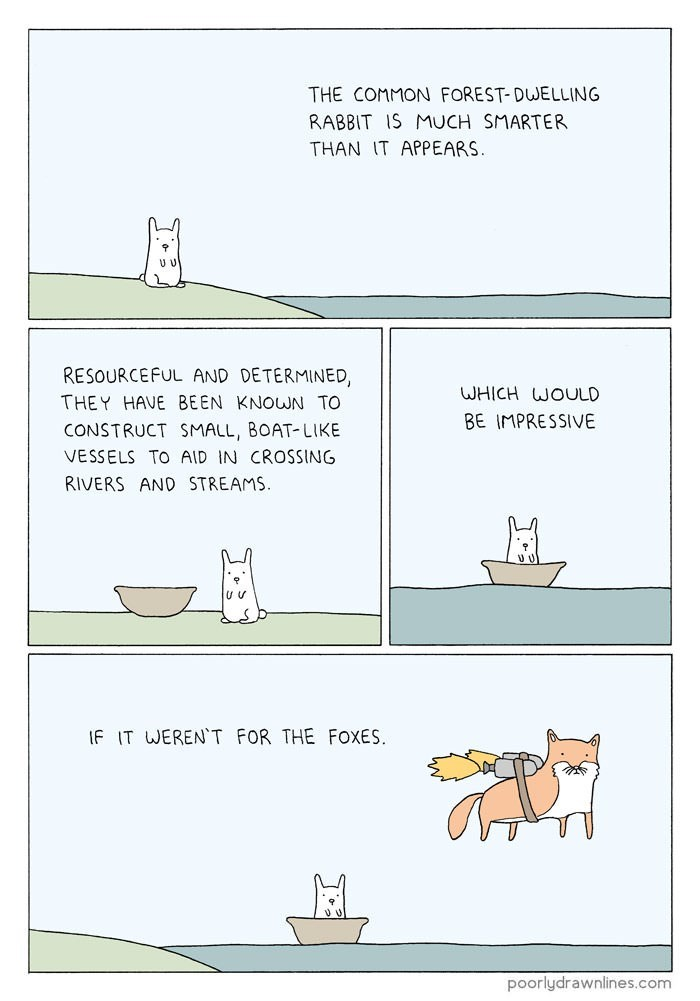 Text - THE COMMON FOREST- DWELLING RABBIT IS MUCH SMARTER THAN IT APPEARS U V RESOURCEFUL AND DETERMINED WHICH WOULD THEY HAVE BEEN KNOWN TO BE IMPRESSIVE CONSTRUCT SMALL, BOAT-LIKE VESSELS TO AID IN CROSSING RIVERS AND STREAMS. IF IT WERENT FOR THE FOXES. poorlydrawnlines.com
