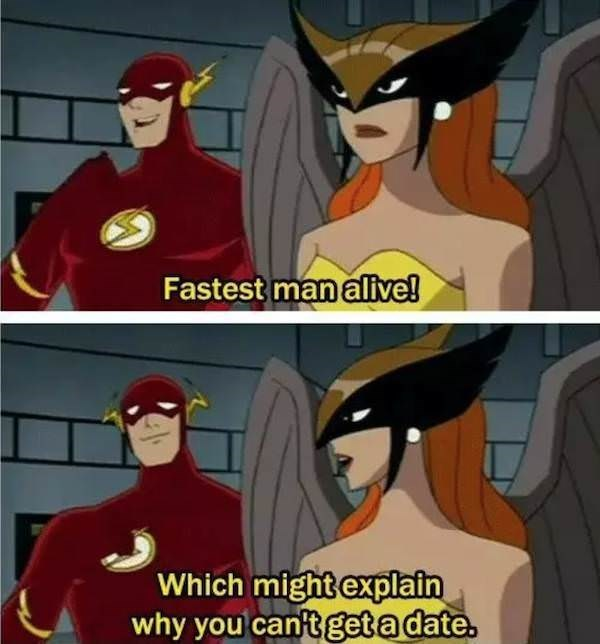Fictional character - Fastest man alive! Which might explain why you can't get a date.
