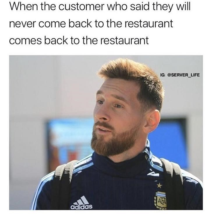 work meme about seeing a customer return to a restaurant after the said they wouldn't