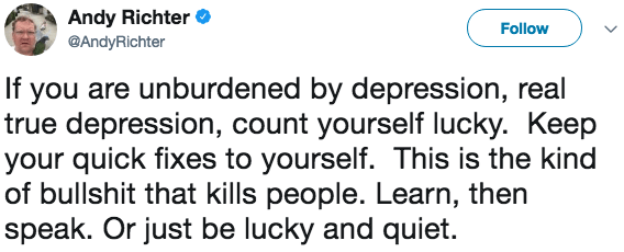 Text - Andy Richter Follow @AndyRichter If you are unburdened by depression, real true depression, count yourself lucky. Keep your quick fixes to yourself. This is the kind of bullshit that kills people. Learn, then speak. Or just be lucky and quiet.
