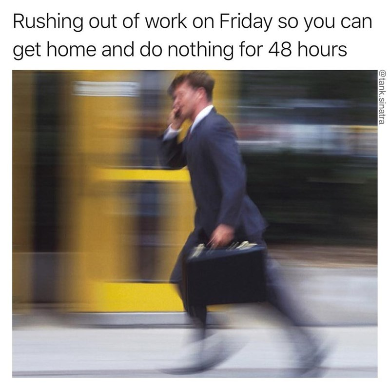 Funny meme about leaving work friday in a rush to do nothing