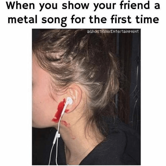 heavy metal meme - Face - When you show your friend metal song for the first time aGhostkillerENtertainMeNt