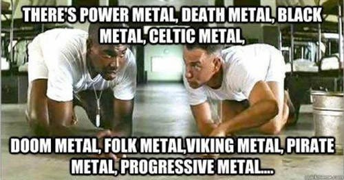 heavy metal meme - Photo caption - THERES POWER METAL DEATH METAL BLACK METAL CELTIC METAL 0OOM METAL FOLK METALVIKING METAL PIRATE METAL PROGRESSIVE METAL...