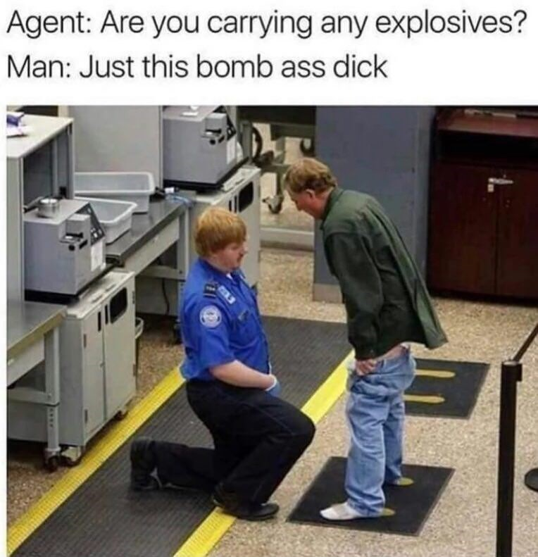 funny memes - Learning - Agent: Are you carrying any explosives? Man: Just this bomb ass dick